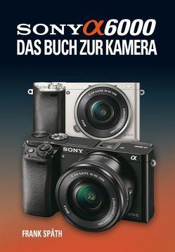 Sony Alpha 6000  Das Buch zur Kamera von Späth,  Frank