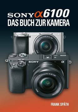 Sony Alpha 6100 Das Buch zur Kamera von Spaeth,  Frank