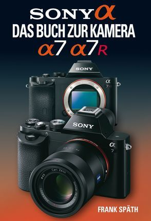 Sony Alpha  Sony Alpha 7/7R Das Buch zur Kamera von Späth,  Frank