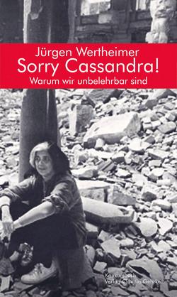 Sorry Cassandra! Warum wir unbelehrbar sind von Jürgen,  Wertheimer