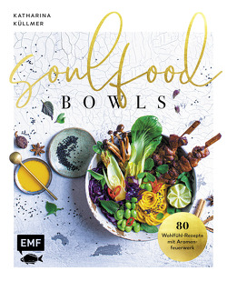 Soulfood Bowls – 80 Wohlfühl-Rezepte mit Aromenfeuerwerk von Küllmer,  Katharina
