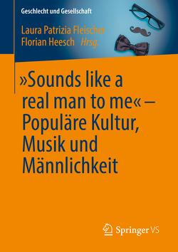 """""""Sounds like a real man to me"""" – Populäre Kultur, Musik und Männlichkeit von Fleischer,  Laura Patrizia, Heesch,  Florian"""