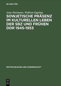 Sowjetische Präsenz im kulturellen Leben der SBZ und frühen DDR 1945–1953 von Eggeling,  Wolfram, Hartmann,  Anne