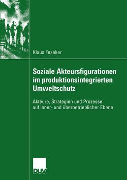 Soziale Akteursfigurationen im produktionsintegrierten Umweltschutz von Feseker,  Klaus