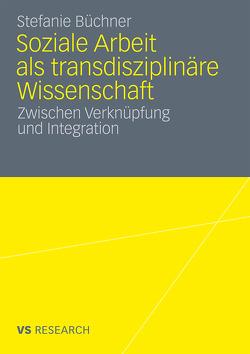 Soziale Arbeit als transdiziplinäre Wissenschaft von Büchner,  Stefanie