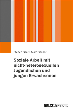 Soziale Arbeit mit nicht-heterosexuellen Jugendlichen und jungen Erwachsenen von Baer,  Steffen, Fischer,  Marc