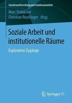 Soziale Arbeit und institutionelle Räume von Diebaecker,  Marc, Reutlinger,  Christian