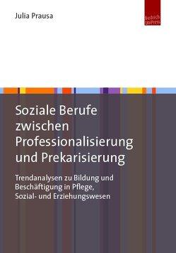 Soziale Berufe zwischen Professionalisierung und Prekarisierung von Prausa,  Julia