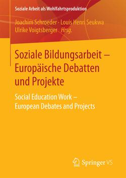 Soziale Bildungsarbeit – Europäische Debatten und Projekte von Schroeder,  Joachim, Seukwa,  Louis Henri, Voigtsberger,  Ulrike