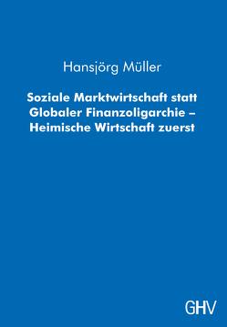 Soziale Marktwirtschaft statt Globaler Finanzoligarchie – Heimische Wirtschaft zuerst von Müller,  Hansjörg