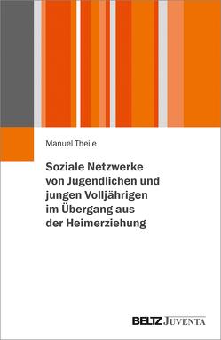 Soziale Netzwerke von Jugendlichen und jungen Volljährigen im Übergang aus der Heimerziehung von Theile,  Manuel