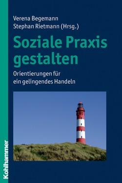Soziale Praxis gestalten von Begemann,  Verena, Rietmann,  Stephan