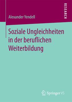 Soziale Ungleichheiten in der beruflichen Weiterbildung von Yendell,  Alexander