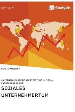 Soziales Unternehmertum. Unternehmensberichterstattung im Social Entrepreneurship von Schneidewind,  Marc