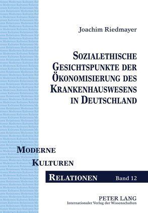 Sozialethische Gesichtspunkte der Ökonomisierung des Krankenhauswesens in Deutschland von Riedmayer,  Joachim