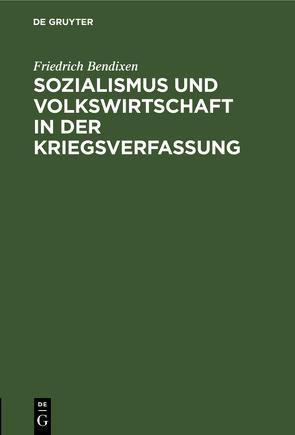 Sozialismus und Volkswirtschaft in der Kriegsverfassung von Bendixen,  Friedrich