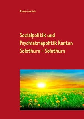 Sozialpolitik und Psychiatriepolitik Kanton Solothurn – Solothurn von Zumstein,  Thomas