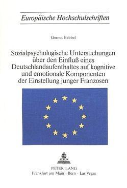 Sozialpsychologische Untersuchungen über den Einfluss eines Deutschlandaufenthaltes auf kognitive und emotionale Komponenten der Einstellung junger Franzosen von Hebbel,  Gernot