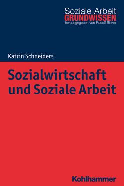 Sozialwirtschaft und Soziale Arbeit von Bieker,  Rudolf, Schneiders,  Katrin