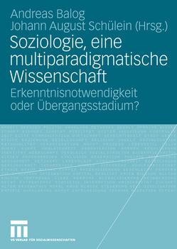 Soziologie, eine multiparadigmatische Wissenschaft von Balog,  Andreas, Schülein,  Johann August