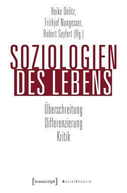 Soziologien des Lebens von Delitz,  Heike, Nungesser,  Frithjof, Seyfert,  Robert