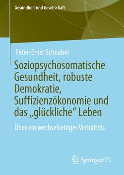 """Soziopsychosomatische Gesundheit, robuste Demokratie, Suffizienzökonomie und das """"glückliche"""" Leben von Schnabel,  Peter-Ernst"""