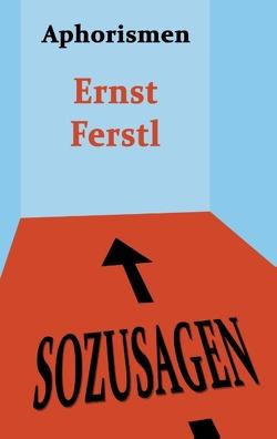 Sozusagen von Ferstl,  Ernst