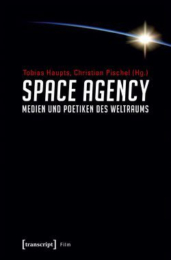 Space Agency – Medien und Poetiken des Weltraums von Haupts,  Tobias, Pischel,  Christian