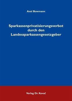 Sparkassenprivatisierungsverbot durch den Landessparkassengesetzgeber von Bowmann,  Axel