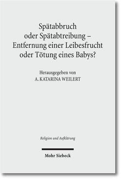 Spätabbruch oder Spätabtreibung – Entfernung einer Leibesfrucht oder Tötung eines Babys? von Weilert,  A. Katarina