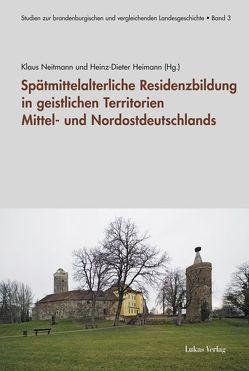 Spätmittelalterliche Residenzbildung in geistlichen Territorien Mittel- und Nordostdeutschlands von Heimann,  Heinz D, Neitmann,  Klaus