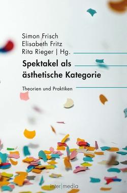 Spektakel als ästhetische Kategorie von Frisch,  Simon, Fritz,  Elisabeth, Rieger,  Rita