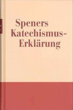 Speners Katechismuserklärung von Spener,  Dr. Philipp Jacob