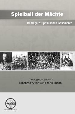 Spielball der Mächte – Beiträge zur polnischen Geschichte von Altieri,  Riccardo, Jacob,  Frank