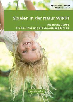 Spielen in der Natur WIRKT von Göllner-Kampel,  Elisabeth, Reichartzeder,  Angelika, Tomasi,  Elisabeth