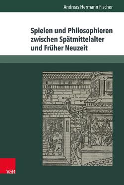 Spielen und Philosophieren zwischen Spätmittelalter und Früher Neuzeit von Fischer,  Andreas Hermann