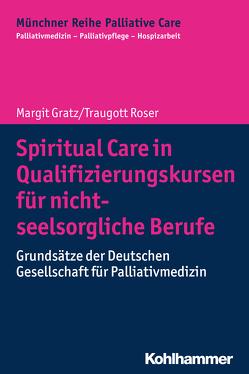 Spiritual Care in Qualifizierungskursen für nicht-seelsorgliche Berufe von Borasio,  Gian Domenico, Führer,  Monika, Gratz,  Margit, Jox,  Ralf J., Roser,  Traugott, Wasner,  Maria