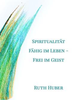 Spiritualität. Fähig im Leben – Frei im Geist von Huber,  Ruth
