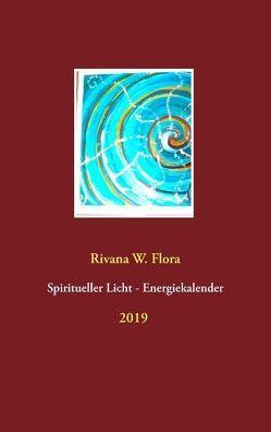 Spiritueller Licht-Energiekalender 2019 von Flora,  Rivana W.