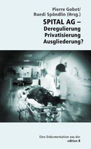 Spital AG – Deregulierung, Privatisierung, Ausgliederung von Gohet,  Pierre, Spöndlin,  Ruedi
