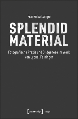 Splendid Material – Fotografische Praxis und Bildgenese im Werk von Lyonel Feininger von Lampe,  Franziska