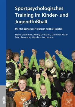 Sportpsychologisches Training im Kinder- und Jugendfußball von Drescher,  Amely, Lochmann,  Matthias, Poimann,  Dino, Ritter,  Dominik, Ziemainz,  Heiko
