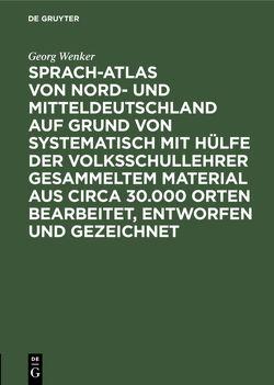Sprach-Atlas von Nord- und Mitteldeutschland auf Grund von systematisch mit Hülfe der Volksschullehrer gesammeltem Material aus circa 30.000 Orten bearbeitet, entworfen und gezeichnet von Wenker,  Georg