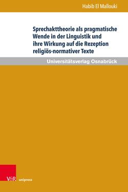 Sprechakttheorie als pragmatische Wende in der Linguistik und ihre Wirkung auf die Rezeption religiös-normativer Texte von Mallouki,  Habib El