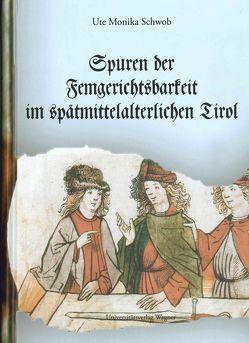 Spuren der Femgerichtsbarkeit im spätmittelalterlichen Tirol von Schwob,  Ute Monika