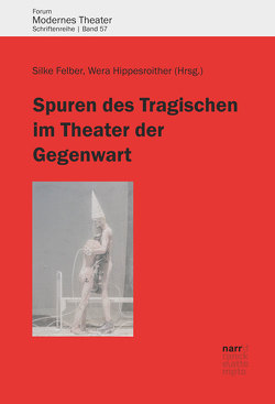 Spuren des Tragischen im Theater der Gegenwart von Felber,  Silke, Hippesroither,  Wera