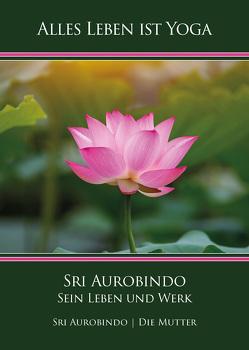 Sri Aurobindo – Sein Leben und Werk von Aurobindo,  Sri, Mutter,  Die (d.i. Mira Alfassa)