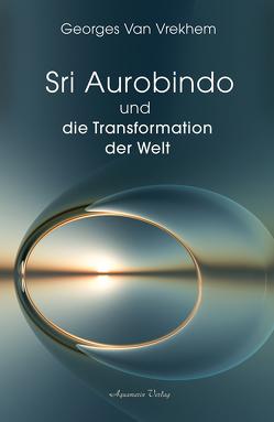 Sri Aurobindo und die Transformation der Welt von Vrekhem,  Georges Van