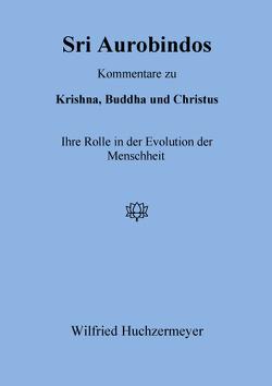 Sri Aurobindos Kommentare zu Krishna, Buddha und Christus von Huchzermeyer,  Wilfried