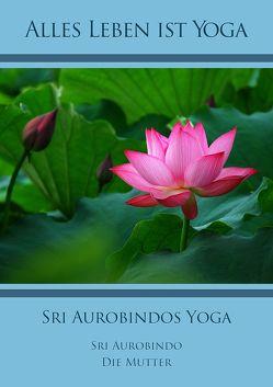 Sri Aurobindos Yoga von Aurobindo,  Sri, Mutter,  Die (d.i. Mira Alfassa)